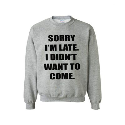sorry im late i didnt want to come sweater jumper EV Designs UK sassy quotes