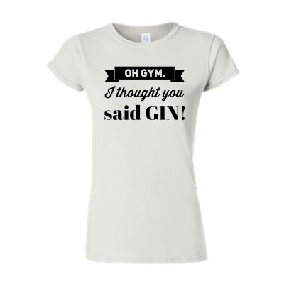 OH GYM I THOUGHT YOU SAID GIN white tshirt EV DESIGNS UK